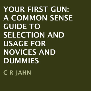YOUR FIRST GUN:  A COMMON SENSE GUIDE TO SELECTION AND USAGE FOR NOVICES AND DUMMIES