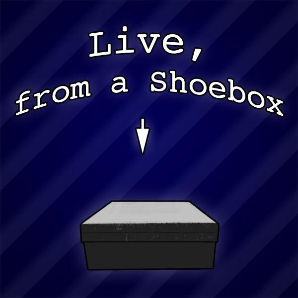 Live, from a Shoebox