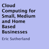 Cloud Computing for Small, Medium and Home Based Businesses (Unabridged) - Eric Sutherland