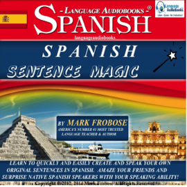 Spanish Sentence Magic: Learn to Create Your Own Original Sentences in Spanish with Amazing Speed - 5 Hours of Audio (English and Spanish Edition) (Unabridged) audiobook