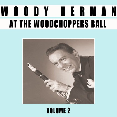 At the Woodchoppers Ball, Vol. 2 - Woody Herman