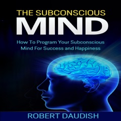 The Subconscious Mind: How to Program Your Subconscious Mind for Success and Happiness: Subconscious Mind Programming, Subconscious Mind Wealth, Volume 1 (Unabridged)