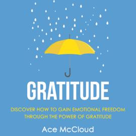 Gratitude: Discover How to Gain Emotional Freedom Through the Power of Gratitude (Unabridged) audiobook