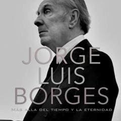 Jorge Luis Borges: Más allá del tiempo y la eternidad [Jorge Luis Borges: Beyond Time and Eternity] (Unabridged)