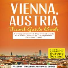 Vienna, Austria - Travel Guide Book: A Comprehensive 5-Day Travel Guide to Vienna, Austria & Unforgettable Austrian Travel (Unabridged)