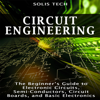 Solis Tech - Circuit Engineering: The Beginner's Guide to Electronic Circuits, Semi-Conductors, Circuit Boards, and Basic Electronics (Unabridged)  artwork