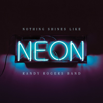 Nothing Shines Like Neon - Randy Rogers Band