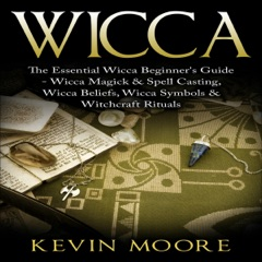 Wicca: The Essential Wicca Beginner's Guide - Wicca Magick & Spell Casting, Wicca Beliefs, Wicca Symbols & Witchcraft Rituals (Unabridged)
