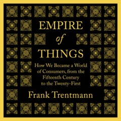 Empire of Things: How We Became a World of Consumers, from the Fifteenth Century to the Twenty-First (Unabridged)