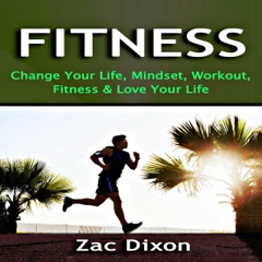 Fitness: Change Your Life, Mindset, Workout, Fitness and Love Your Life (Unabridged)