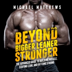 Beyond Bigger Leaner Stronger: The Advanced Guide to Building Muscle, Staying Lean, and Getting Strong: (The Build Muscle, Get Lean, and Stay Healthy Series) (Unabridged)