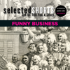 Simon Rich, David Schickler, Joe Meno, Ian Frazier, R.T. Smith, James Thurber, Dorothy Parker, Dave Eggers & Kevin Barry - Selected Shorts: Funny Business artwork
