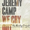 We Cry Out: The Worship Project (Deluxe Edition), Jeremy Camp
