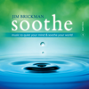 Soothe, Vol. 1:  Music To Quiet Your Mind and Soothe Your World - Jim Brickman