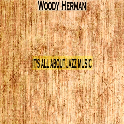 It's All About Jazz Music - Woody Herman