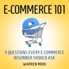 E-commerce 101: 9 Questions Every E-Commerce Beginner Should Ask (Unabridged)