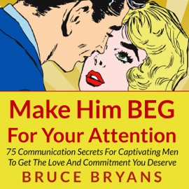 Make Him BEG for Your Attention: 75 Communication Secrets for Captivating Men to Get the Love and Commitment You Deserve (Unabridged) - Bruce Bryans mp3 download