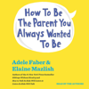 Adele Faber & Elaine Mazlish - How to Be the Parent You Always Wanted to Be (Unabridged) grafismos