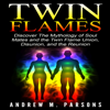 Twin Flames: Discover the Mythology of Soul Mates and the Twin Flame Union, Disunion, and Reunion: Spiritual Partner, Volume 1 (Unabridged) - Andrew M. Parsons