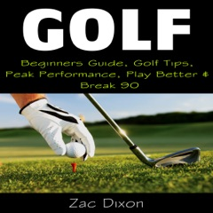 Golf: Beginners Guide, Golf Tips, Peak Performance, Play Better & Break 90 (Unabridged)