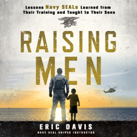 Raising Men: Lessons Navy SEALs Learned from Their Training and Taught to Their Sons (Unabridged) audiobook