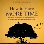 How to Have More Time: Practical Ways to Put an End to Constant Busyness and Design a Time-Rich Lifestyle (Unabridged)