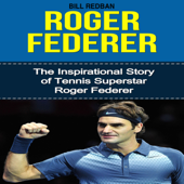 Roger Federer: The Inspirational Story of Tennis Superstar Roger Federer (Unabridged)