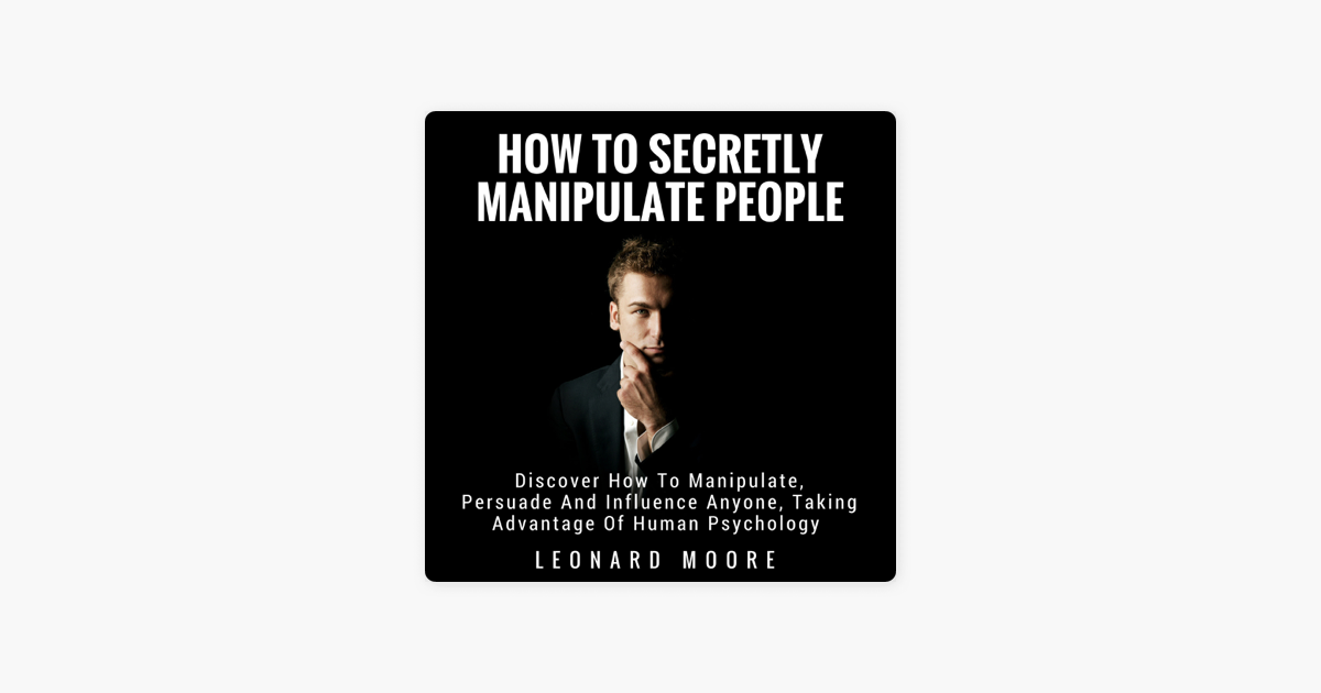 Manipulation: How to Secretly Manipulate People: Discover How to  Manipulate, Persuade, and Influence Anyone, Taking Advantage of Human  Psychology