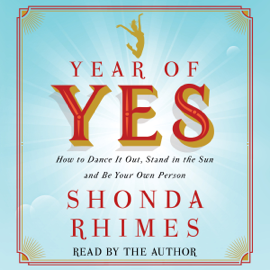 Year of Yes: How to Dance It Out, Stand In the Sun and Be Your Own Person (Unabridged) audiobook