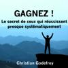 Gagnez ! Le secret de ceux qui réussissent presque systématiquement - Christian Godefroy
