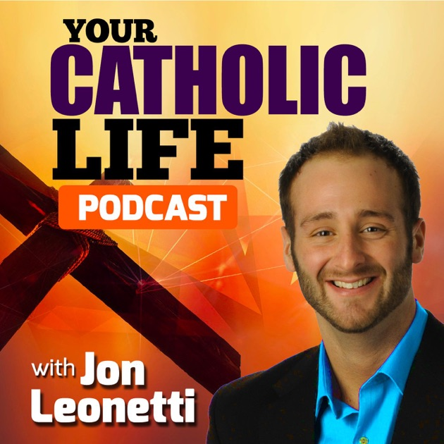 Your Catholic Life With Jon Leonetti By Jon Leonetti On Apple Podcasts