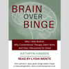 Kathryn Hansen - Brain over Binge: Why I Was Bulimic, Why Conventional Therapy Didn't Work, and How I Recovered for Good (Unabridged) artwork