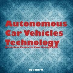 Autonomous Car Vehicles Technology: Driverless Future in Your Garage (Unabridged)
