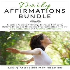 Daily Affirmations Bundle: Practice Positive Thinking, Increase Self-Love, Relieve Stress and Overcome Procrastination with the Law of Attraction and Positive Affirmations (Unabridged)