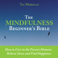 The Mindfulness Beginner's Bible: How to Live in the Present Moment, Relieve Stress and Find Happiness  (Unabridged)