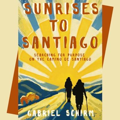 Sunrises to Santiago: Searching for Purpose on the Camino de Santiago (Unabridged)