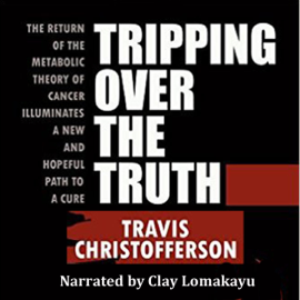 Tripping Over the Truth: The Return of the Metabolic Theory of Cancer Illuminates a New and Hopeful Path to a Cure (Unabridged) audiobook