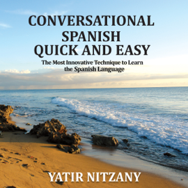 Conversational Spanish Quick and Easy: The Most Innovative and Revolutionary Technique to Learn the Spanish Language. For Beginners, Intermediate, and Advanced Speakers (Unabridged) audiobook