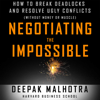 Negotiating the Impossible: How to Break Deadlocks and Resolve Ugly Conflicts (Without Money or Muscle) (Unabridged) - Deepak Malhotra