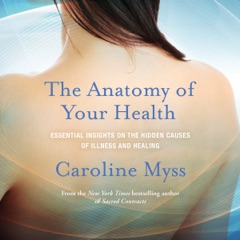 The Anatomy of Your Health: Essential Insights on the Hidden Causes of Illness and Healing