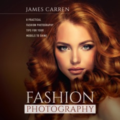 Fashion Photography: 8 Practical Fashion Photography Tips for Your Models to Shine (Unabridged)