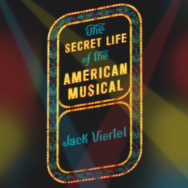 The Secret Life of the American Musical: How Broadway Shows Are Built (Unabridged) audiobook