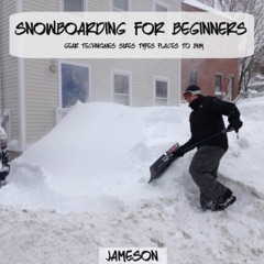 Snowboarding for Beginners: Gear, Techniques, Sizes, Types, Places to Buy (Unabridged)