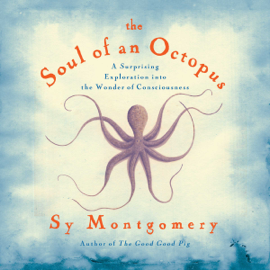 Soul of an Octopus: A Surprising Exploration into the Wonder of Consciousness (Unabridged) audiobook