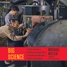 Big Science: Ernest Lawrence and the Invention That Launched the Military-Industrial Complex (Unabridged) audiobook