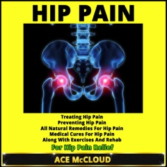 Hip Pain: Treating Hip Pain, Preventing Hip Pain, All Natural Remedies for Hip Pain, Medical Cures for Hip Pain, Along with Exercises and Rehab for Hip Pain Relief (Unabridged)