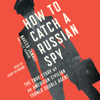 How to Catch a Russian Spy: The True Story of an American Civilian Turned Self-Taught Double Agent (Unabridged) - Naveed Jamali & Ellis Henican