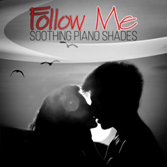 Follow Me - Soothing Piano Shades, Sensual Massage, Pure Romance, Relaxing Piano, Sleep, Lounge Music & Background Music for Candle Light Dinner for Two
