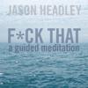 F*ck That: A Guided Meditation - Jason Headley