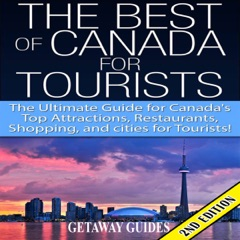 The Best of Canada for Tourists 2nd Edition: The Ultimate Guide for Canada's Top Attractions, Restaurants, Shopping, and Cities for Tourists!  (Unabridged)